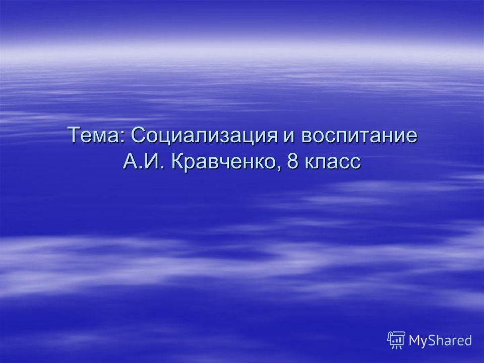 Тема: Социализация и воспитание А.И. Кравченко, 8 класс