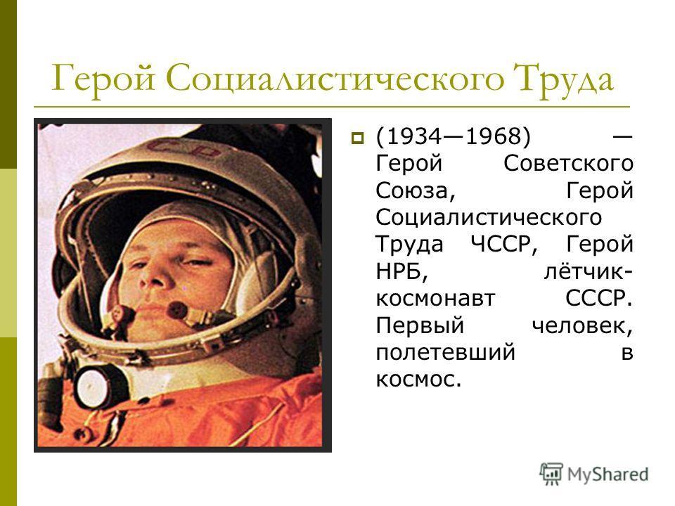 Герой Социалистического Труда (19341968) Герой Советского Союза, Герой Социалистического Труда ЧССР, Герой НРБ, лётчик- космонавт СССР. Первый человек, полетевший в космос.