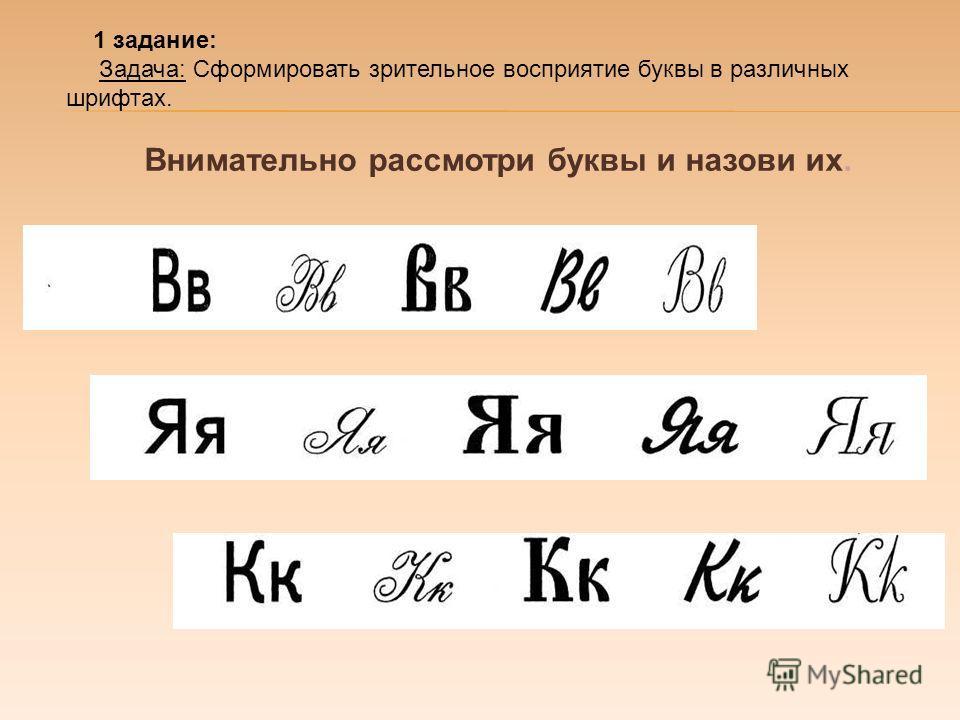 1 задание: Задача: Сформировать зрительное восприятие буквы в различных шрифтах. Внимательно рассмотри буквы и назови их.