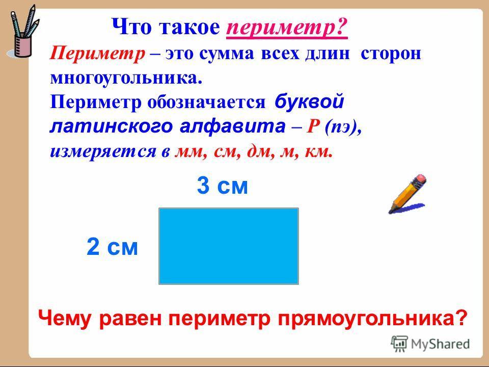 Периметр – это сумма всех длин сторон многоугольника. Периметр обозначается буквой латинского алфавита – Р (пэ), измеряется в мм, см, дм, м, км. Что такое периметр? 3 см 2 см Чему равен периметр прямоугольника?