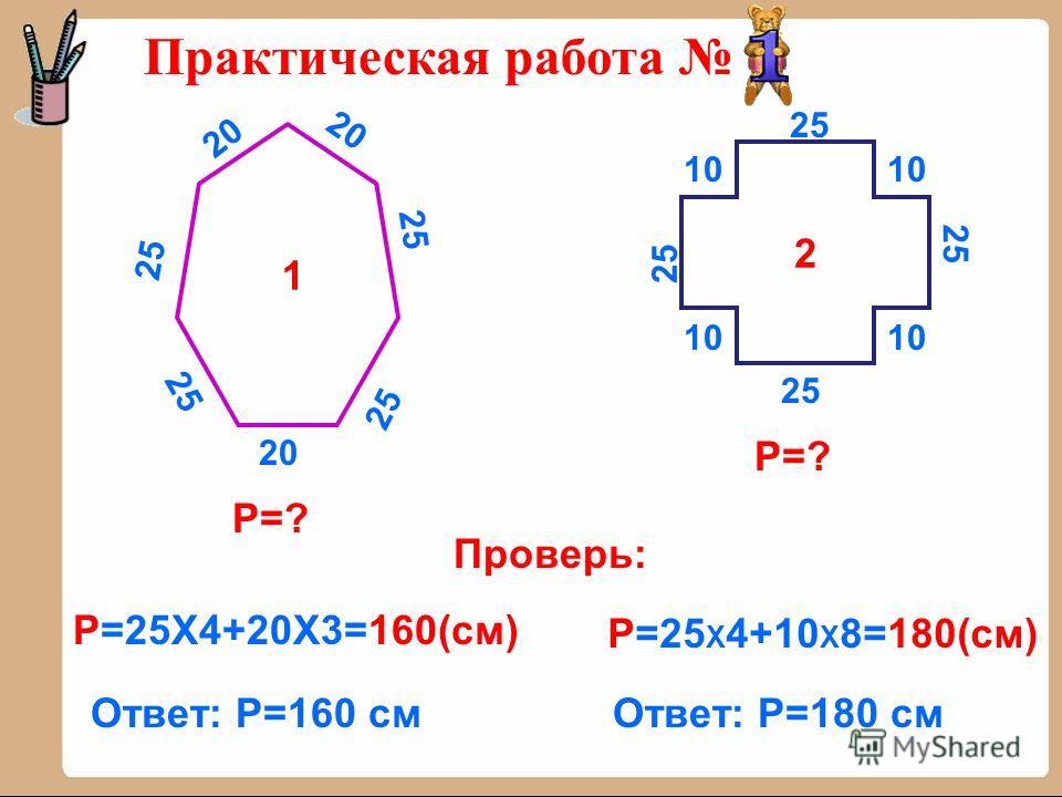 Практическая работа 2 1 20 25 10 Р=? Р=25Х4+20Х3=160(см) Ответ: Р=160 см Р=25 Х 4+10 Х 8=180(см) Ответ: Р=180 см Проверь: