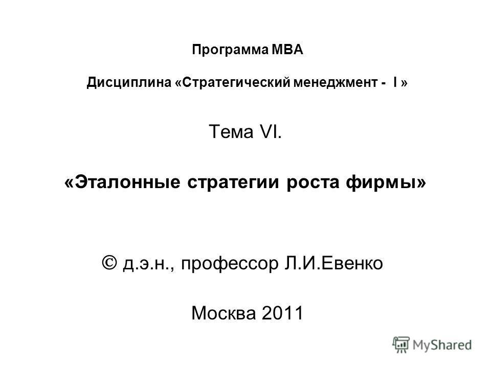 Программа МВА Дисциплина «Стратегический менеджмент - I » Тема VI. «Эталонные стратегии роста фирмы» д.э.н., профессор Л.И.Евенко Москва 2011