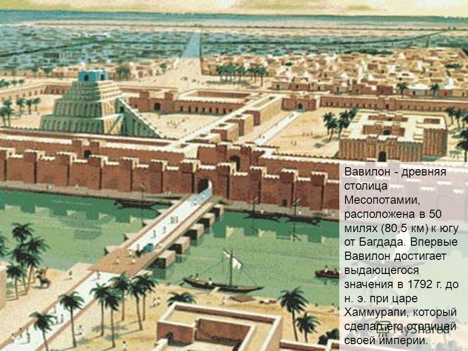 Вавилон - древняя столица Месопотамии, расположена в 50 милях (80,5 км) к югу от Багдада. Впервые Вавилон достигает выдающегося значения в 1792 г. до н. э. при царе Хаммурапи, который сделал его столицей своей империи.