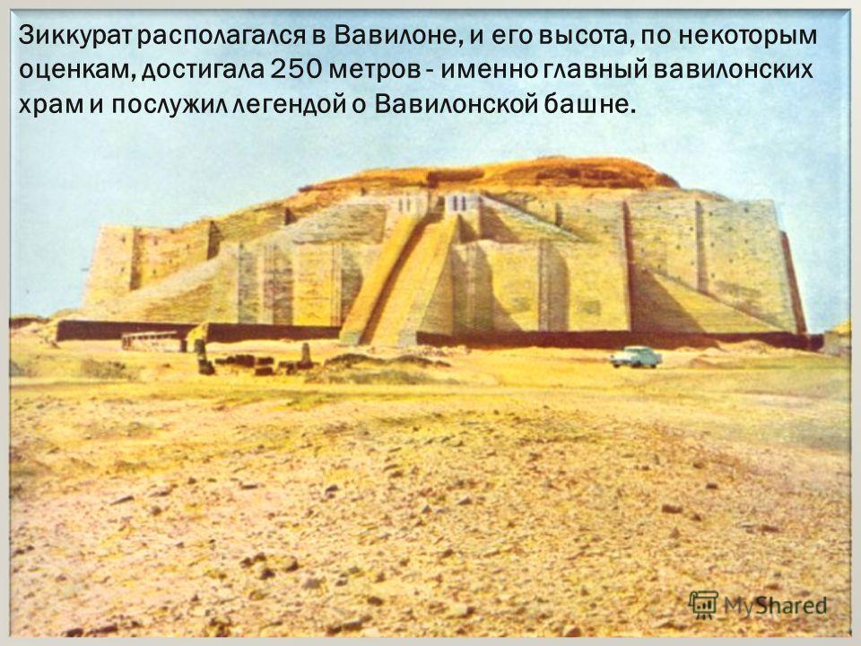 Зиккурат располагался в Вавилоне, и его высота, по некоторым оценкам, достигала 250 метров - именно главный вавилонских храм и послужил легендой о Вавилонской башне.