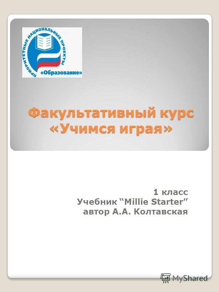 Факультативный курс «Учимся играя» 1 класс Учебник Millie Starter автор А.А. Колтавская