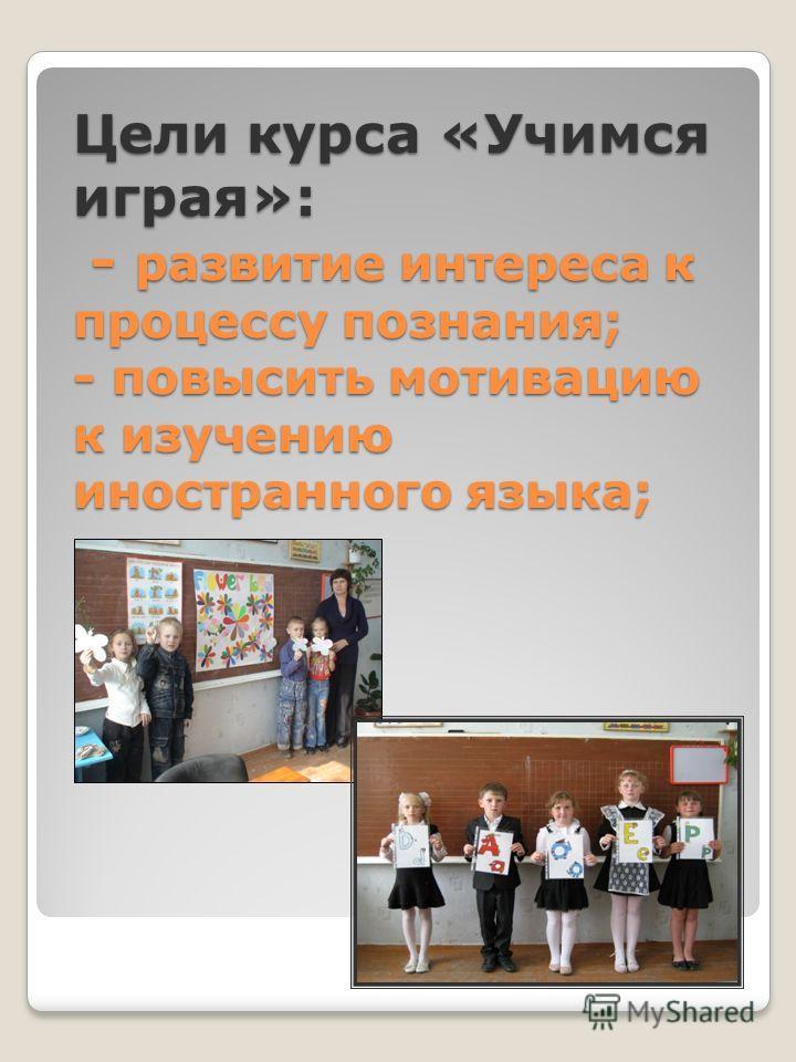 Цели курса «Учимся играя»: - развитие интереса к процессу познания; - повысить мотивацию к изучению иностранного языка;