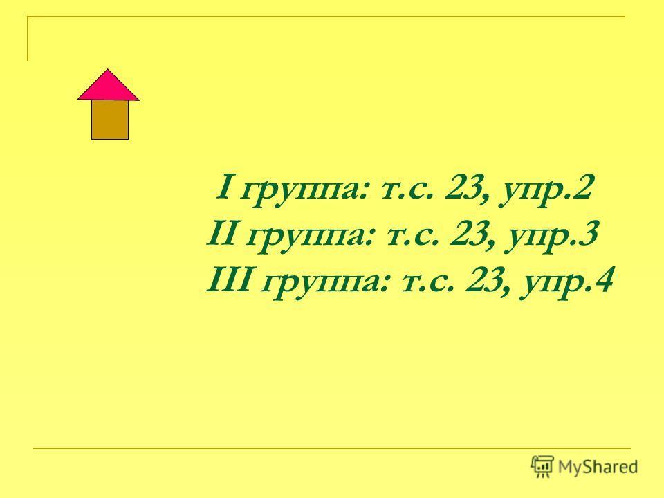 I группа: т.с. 23, упр.2 II группа: т.с. 23, упр.3 III группа: т.с. 23, упр.4