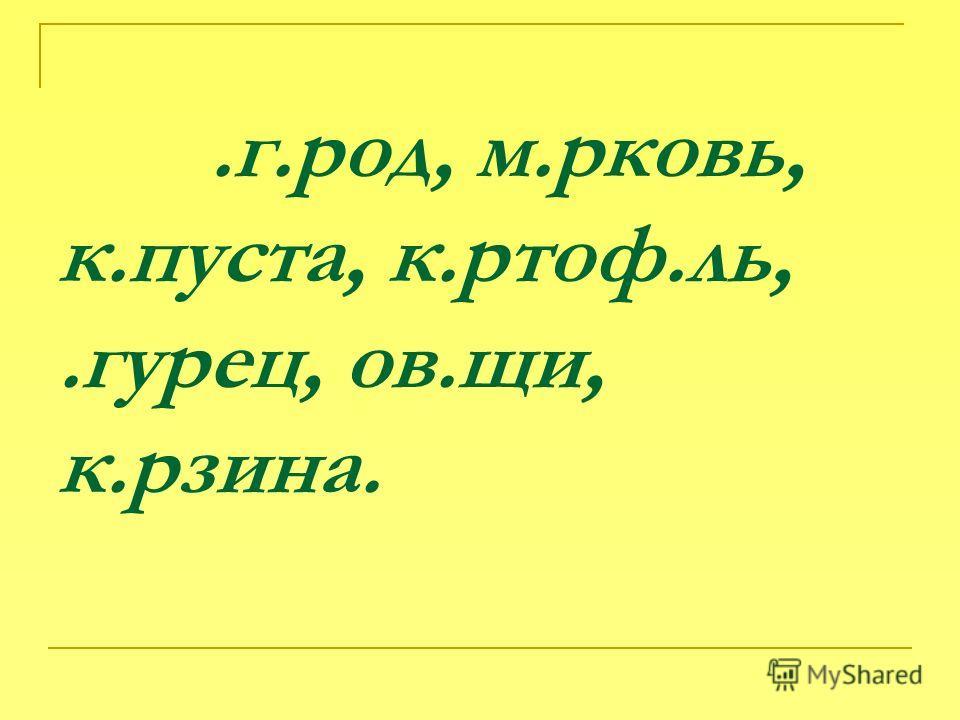 .г.род, м.рковь, к.пуста, к.ртоф.ль,.гурец, ов.щи, к.рзина.