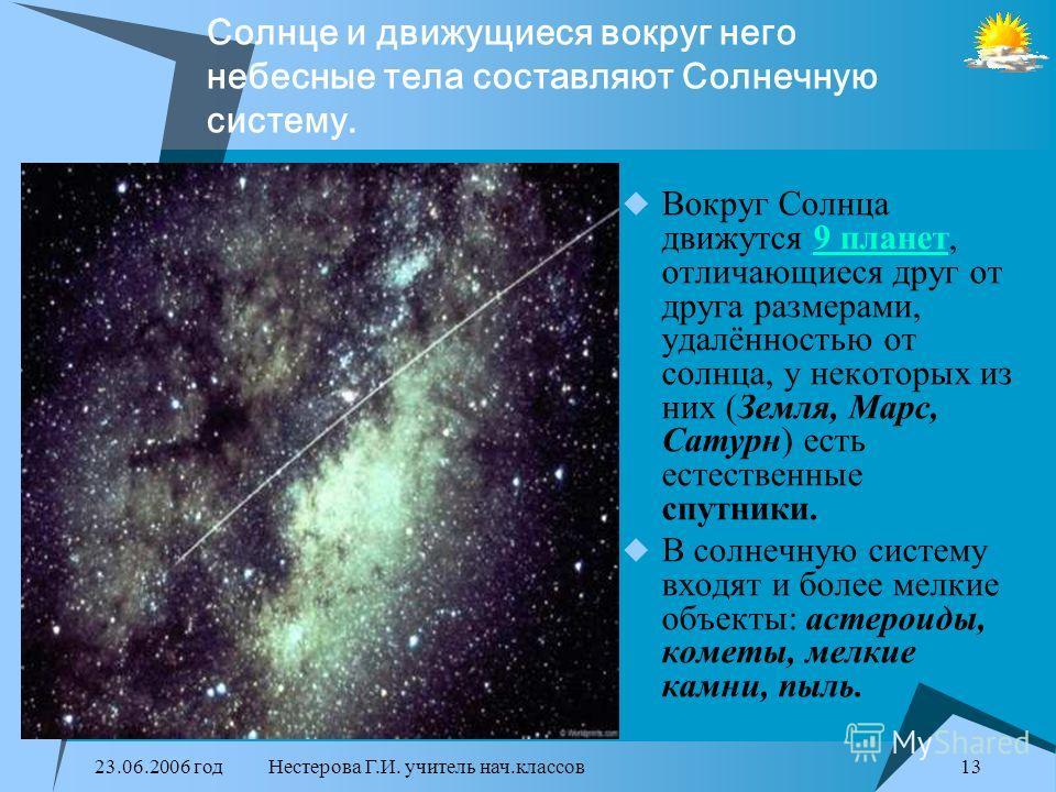 23.06.2006 годНестерова Г.И. учитель нач.классов12 Солнце – одна из звёзд Вселенной, огромное раскалённое космическое тело, диаметр которого в 109 раз больше диаметра Земли. А масса Солнца в 330 раз больше массы нашей планеты! Солнце – одна из звёзд