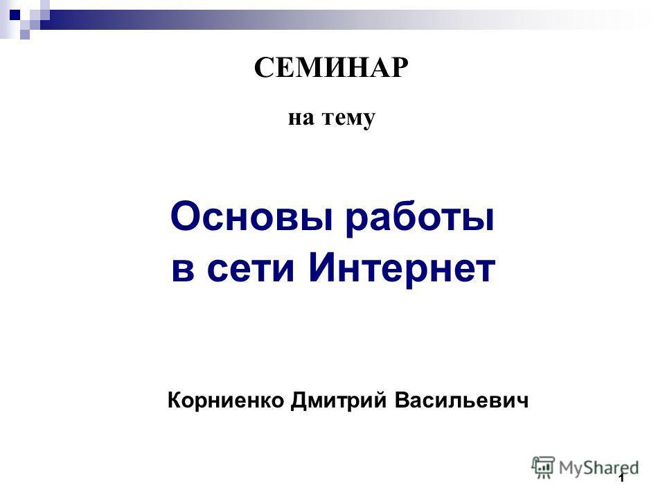 1 СЕМИНАР на тему Основы работы в сети Интернет Корниенко Дмитрий Васильевич