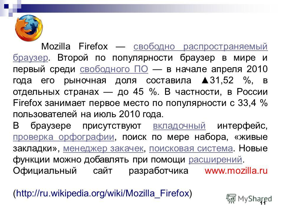 11 Mozilla Firefox свободно распространяемый браузер. Второй по популярности браузер в мире и первый среди свободного ПО в начале апреля 2010 года его рыночная доля составила 31,52 %, в отдельных странах до 45 %. В частности, в России Firefox занимае