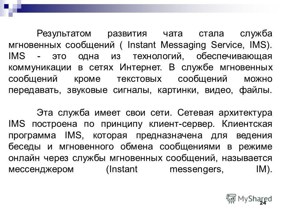 24 Результатом развития чата стала служба мгновенных сообщений ( Instant Messaging Service, IMS). IMS - это одна из технологий, обеспечивающая коммуникации в сетях Интернет. В службе мгновенных сообщений кроме текстовых сообщений можно передавать, зв