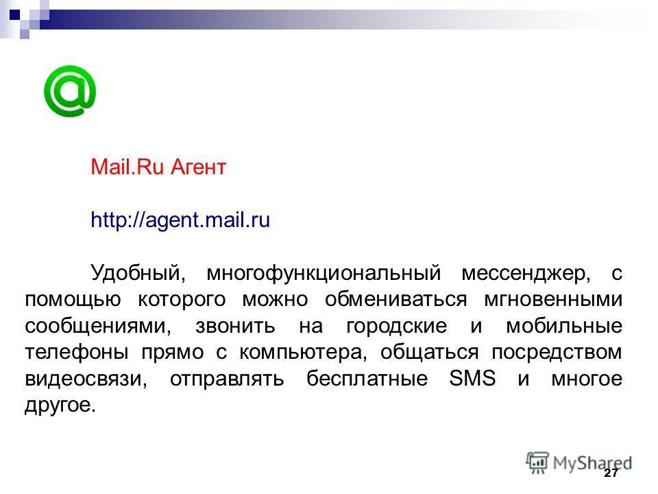 27 Mail.Ru Агент http://agent.mail.ru Удобный, многофункциональный мессенджер, с помощью которого можно обмениваться мгновенными сообщениями, звонить на городские и мобильные телефоны прямо с компьютера, общаться посредством видеосвязи, отправлять бе