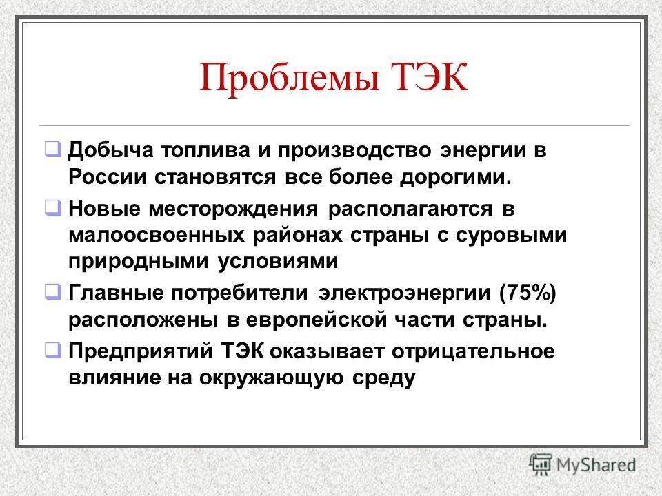 Проблемы ТЭК Добыча топлива и производство энергии в России становятся все более дорогими. Новые месторождения располагаются в малоосвоенных районах страны с суровыми природными условиями Главные потребители электроэнергии (75%) расположены в европей