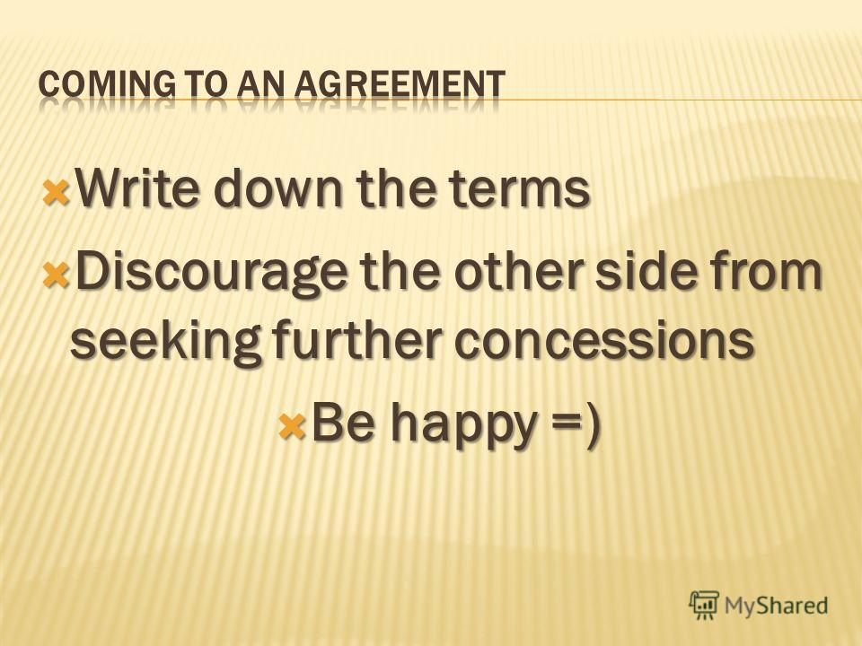 Write down the terms Write down the terms Discourage the other side from seeking further concessions Discourage the other side from seeking further concessions Be happy =) Be happy =)