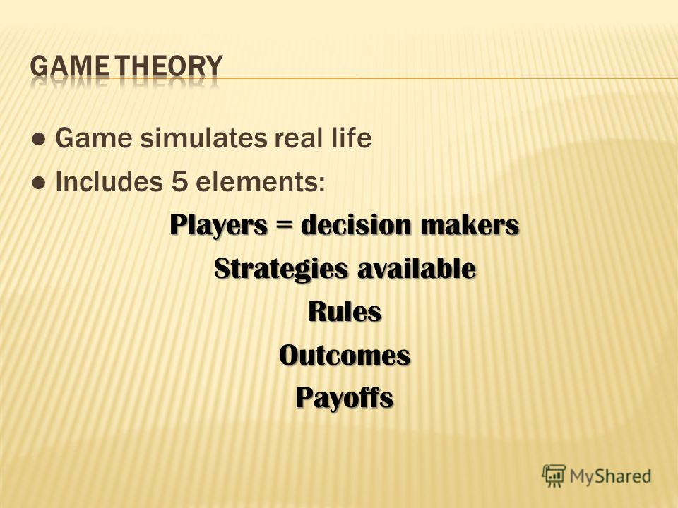Game simulates real life Includes 5 elements: Players = decision makers Strategies available RulesOutcomesPayoffs
