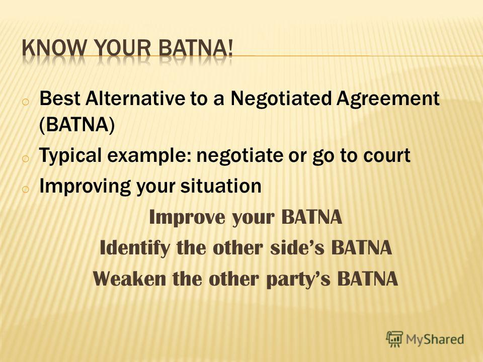 o Best Alternative to a Negotiated Agreement (BATNA) o Typical example: negotiate or go to court o Improving your situation Improve your BATNA Identify the other sides BATNA Weaken the other partys BATNA