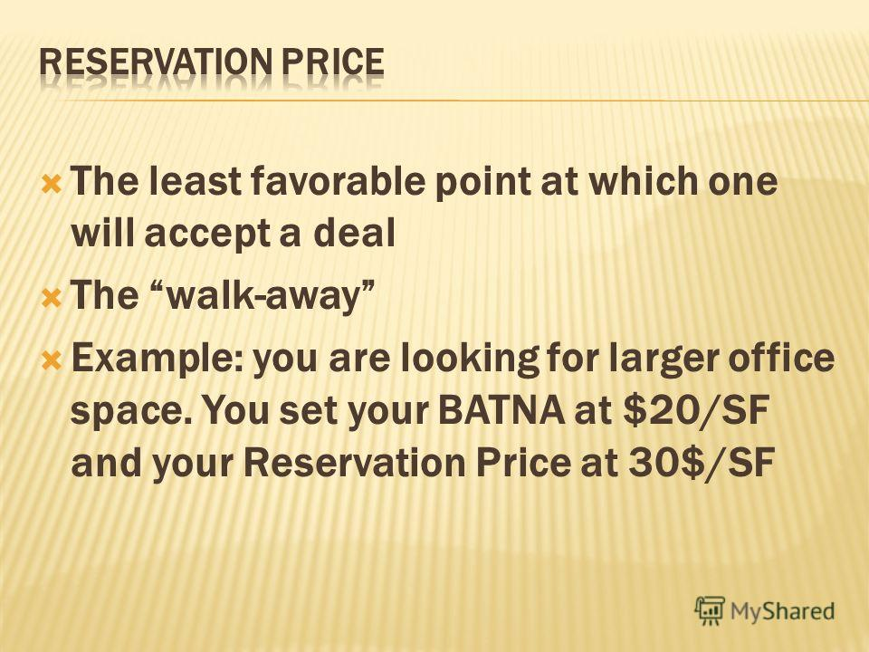 The least favorable point at which one will accept a deal The walk-away Example: you are looking for larger office space. You set your BATNA at $20/SF and your Reservation Price at 30$/SF