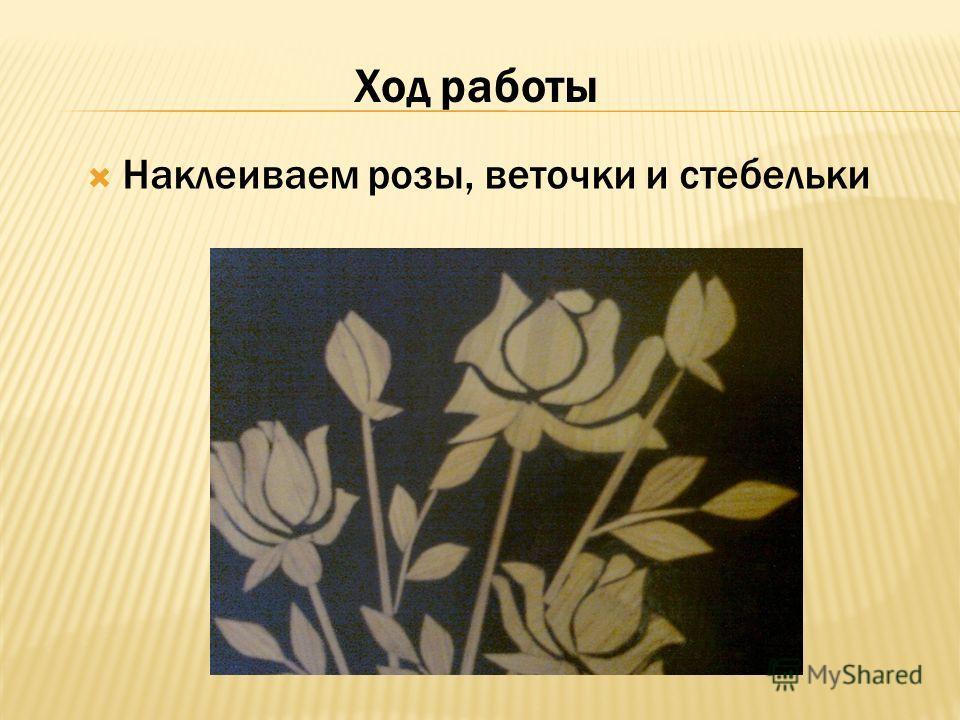 Наклеиваем розы, веточки и стебельки Ход работы