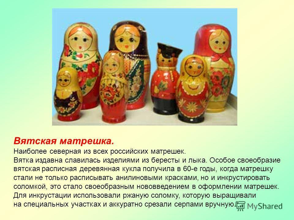 Наиболее северная из всех российских матрешек. Вятка издавна славилась изделиями из бересты и лыка. Особое своеобразие вятская расписная деревянная кукла получила в 60-е годы, когда матрешку стали не только расписывать анилиновыми красками, но и инкр