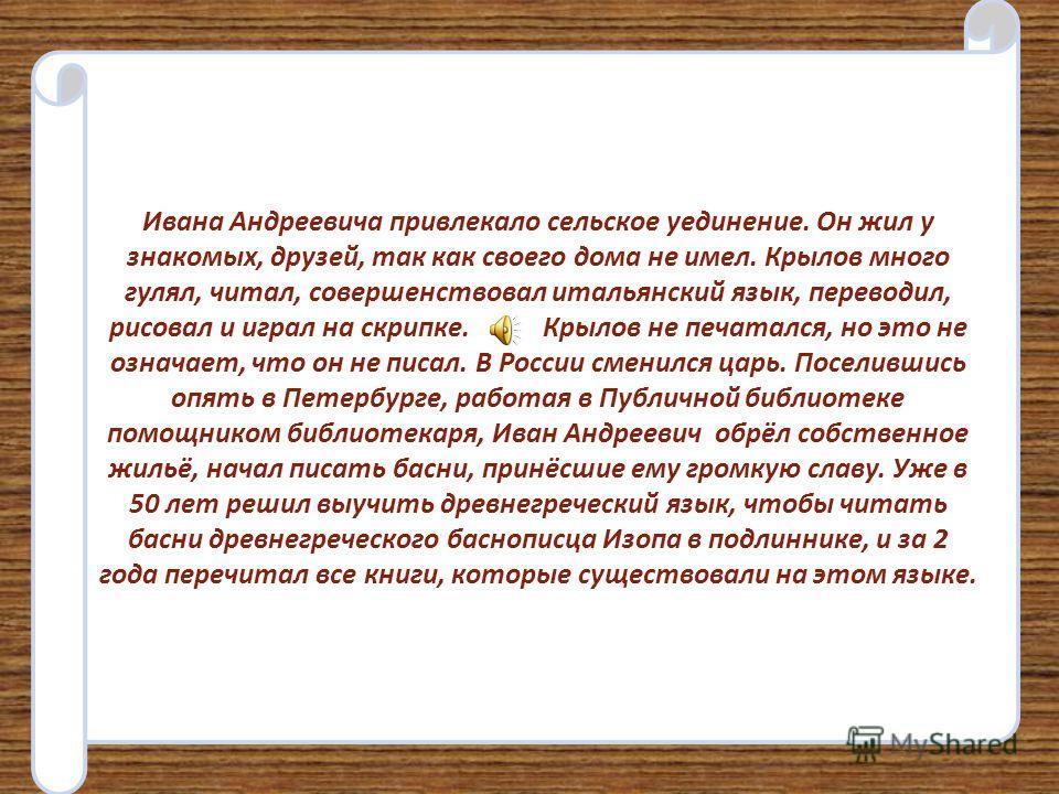 Я знаю, что свою первую пьесу Иван Андреевич напечатал в Петербурге, когда ему было всего 15 лет. Получив за неё немалый, по тогдашним временам гонорар (плату) – 60 рублей, он купил на эти деньги книги лучших писателей, и был очень счастлив.