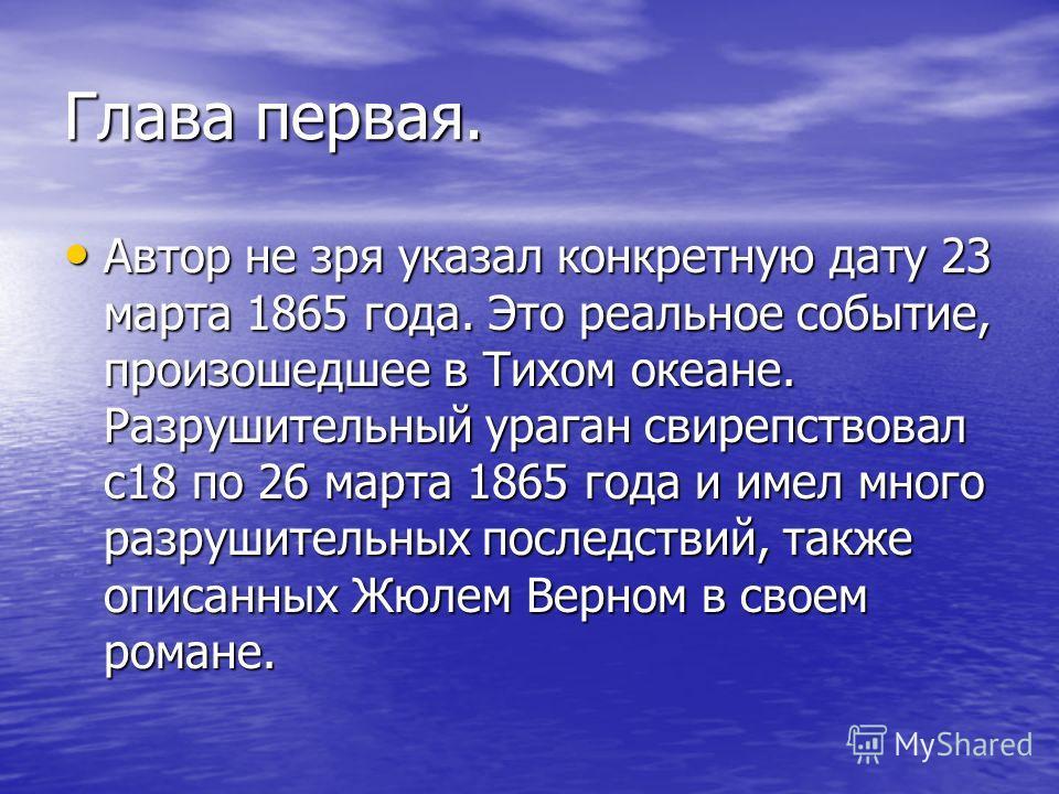 Глава первая. Автор не зря указал конкретную дату 23 марта 1865 года. Это реальное событие, произошедшее в Тихом океане. Разрушительный ураган свирепствовал с18 по 26 марта 1865 года и имел много разрушительных последствий, также описанных Жюлем Верн