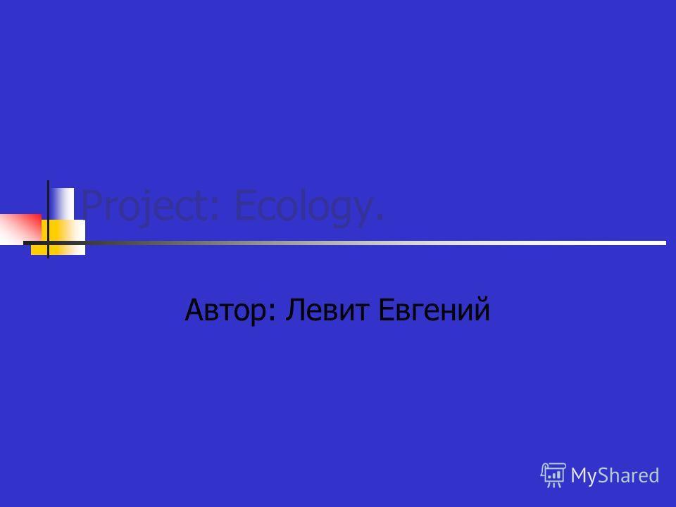 Project: Ecology. Автор: Левит Евгений