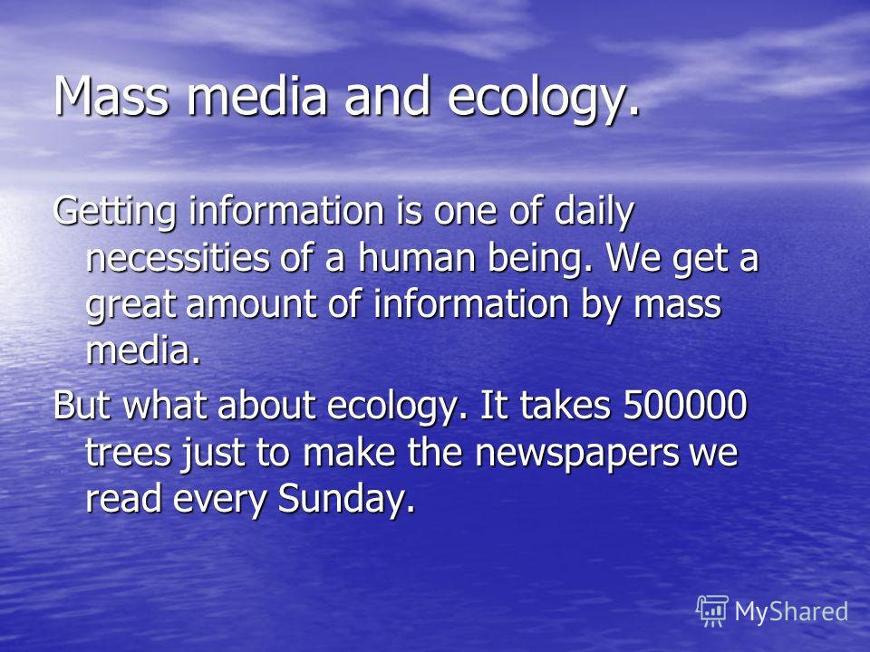 Mass media and ecology. Getting information is one of daily necessities of a human being. We get a great amount of information by mass media. But what about ecology. It takes 500000 trees just to make the newspapers we read every Sunday.