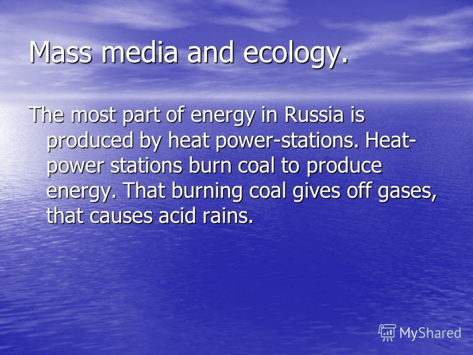 Mass media and ecology. The most part of energy in Russia is produced by heat power-stations. Heat- power stations burn coal to produce energy. That burning coal gives off gases, that causes acid rains.