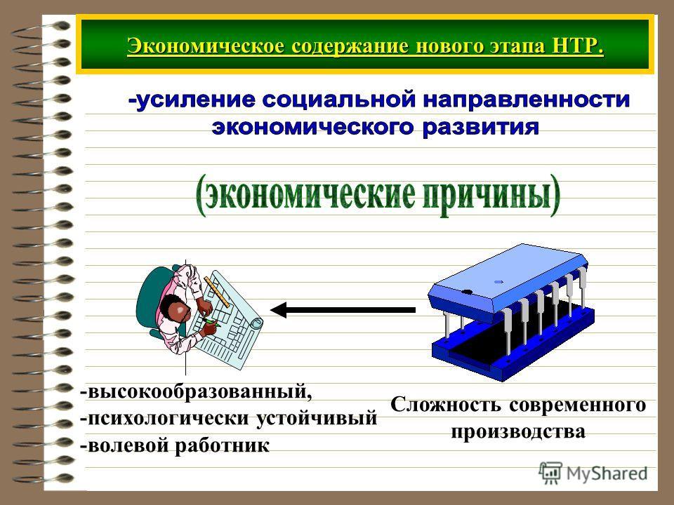 Экономическое содержание нового этапа НТР. Сложность современного производства -высокообразованный, -психологически устойчивый -волевой работник