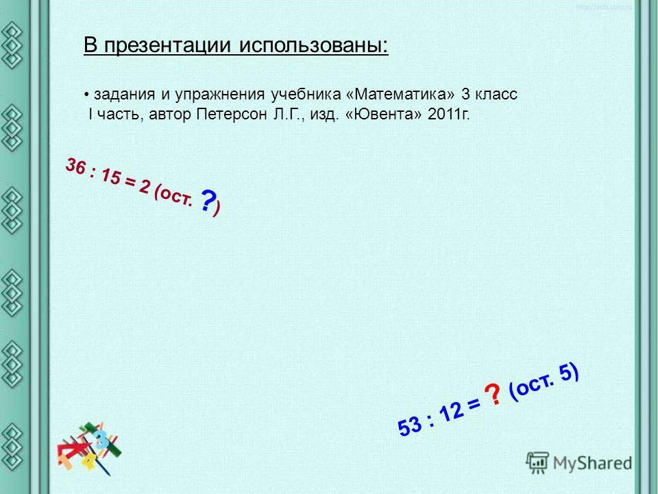 В презентации использованы: задания и упражнения учебника «Математика» 3 класс I часть, автор Петерсон Л.Г., изд. «Ювента» 2011г. 53 : 12 = ? (ост. 5) 36 : 15 = 2 (ост. ? )
