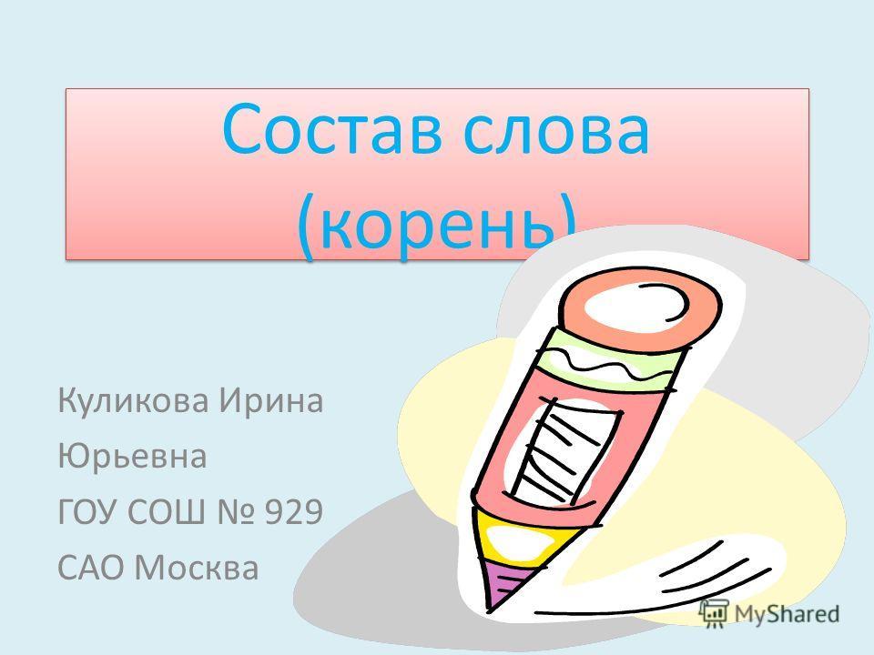 Состав слова (корень) Куликова Ирина Юрьевна ГОУ СОШ 929 САО Москва
