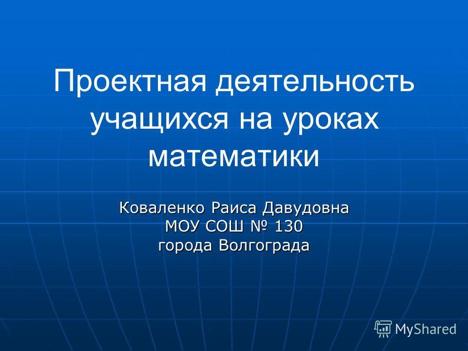 Проектная деятельность учащихся на уроках математики Коваленко Раиса Давудовна МОУ СОШ 130 города Волгограда