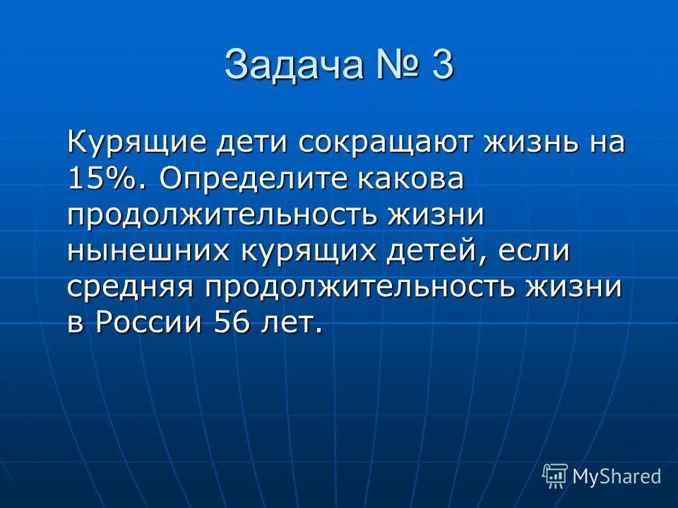 Задача 3 Курящие дети сокращают жизнь на 15%. Определите какова продолжительность жизни нынешних курящих детей, если средняя продолжительность жизни в России 56 лет.