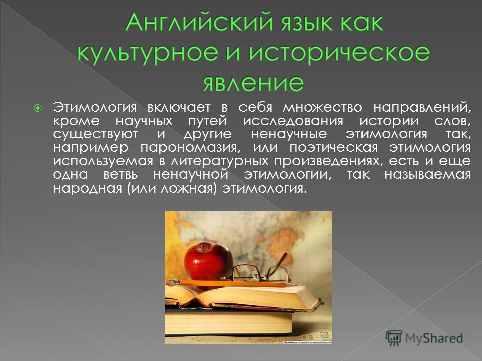 Этимология включает в себя множество направлений, кроме научных путей исследования истории слов, существуют и другие ненаучные этимология так, например парономазия, или поэтическая этимология используемая в литературных произведениях, есть и еще одна
