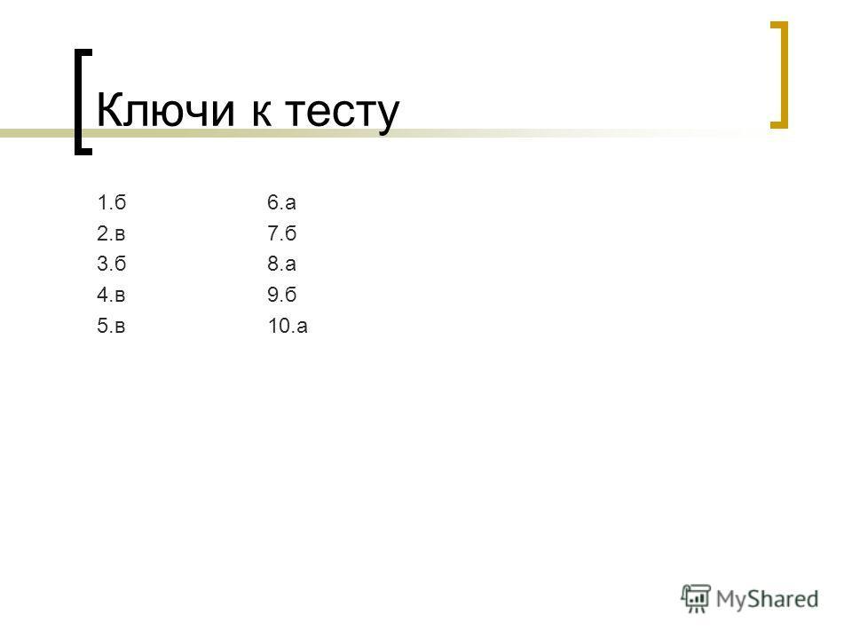 Ключи к тесту 1.б6.а 2.в7.б 3.б8.а 4.в9.б 5.в10.а