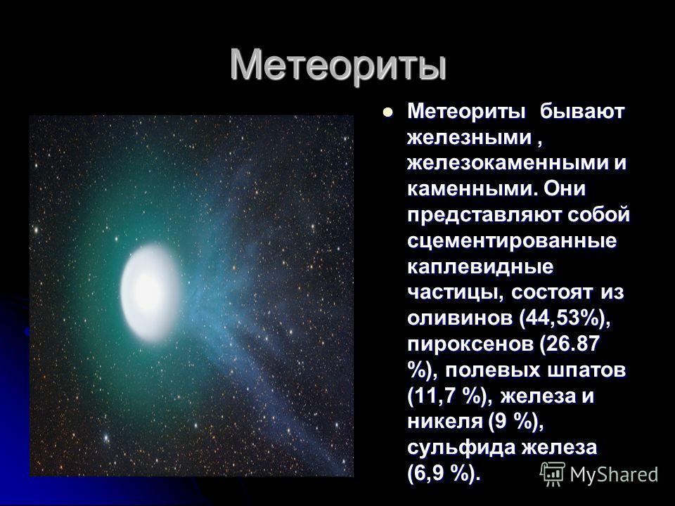 Метеориты Метеориты бывают железными, железокаменными и каменными. Они представляют собой сцементированные каплевидные частицы, состоят из оливинов (44,53%), пироксенов (26.87 %), полевых шпатов (11,7 %), железа и никеля (9 %), сульфида железа (6,9 %