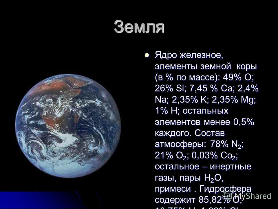 Земля Ядро железное, элементы земной коры (в % по массе): 49% O; 26% Si; 7,45 % Ca; 2,4% Na; 2,35% K; 2,35% Mg; 1% H; остальных элементов менее 0,5% каждого. Состав атмосферы: 78% N 2 ; 21% O 2 ; 0,03% Co 2 ; остальное – инертные газы, пары H 2 O, пр