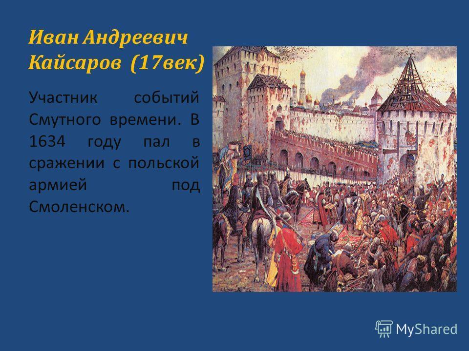 Иван Андреевич Кайсаров (17век) Участник событий Смутного времени. В 1634 году пал в сражении с польской армией под Смоленском.