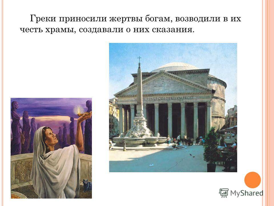 Греки приносили жертвы богам, возводили в их честь храмы, создавали о них сказания.