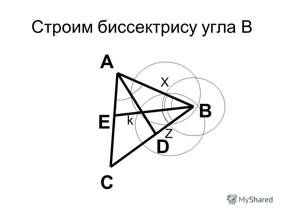 Строим биссектрису угла В В С А D Е k Z X