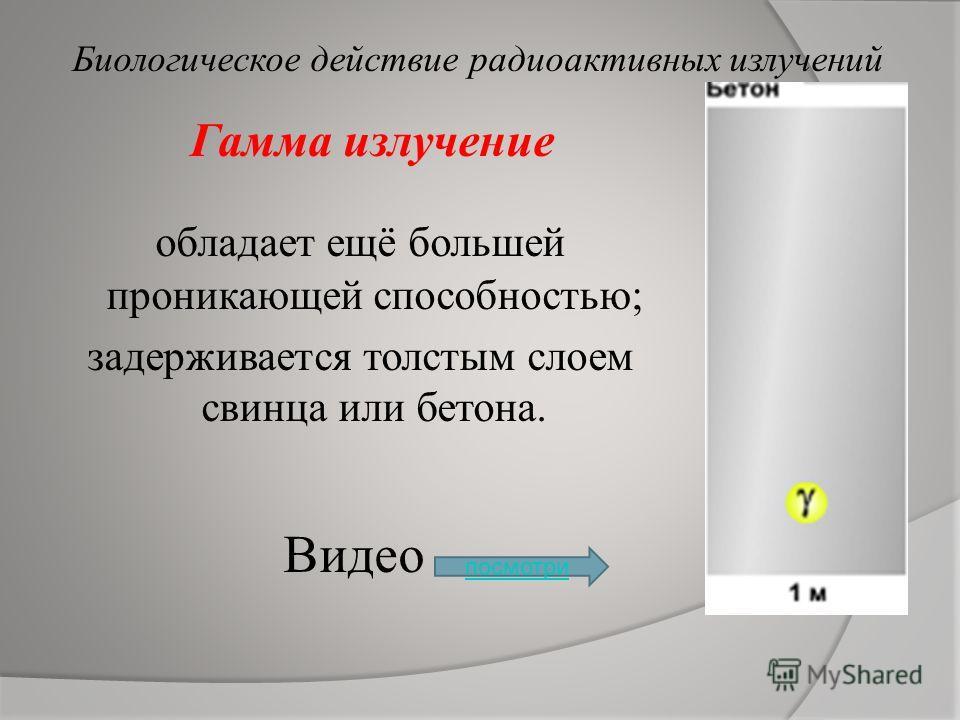 Бета излучение имеет гораздо большую проникающую способность; может проходить в воздухе расстояние до 5 метров, способно проникать в ткани организма; слой алюминия толщиной в несколько миллиметров способно задержать бета-частицы. Биологическое действ