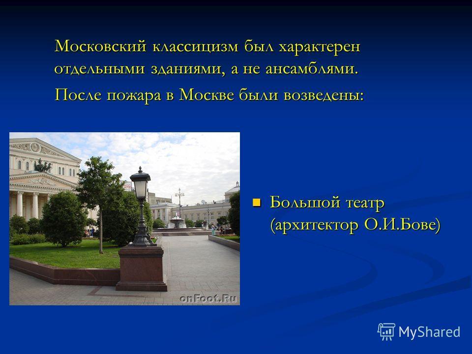 Московский классицизм был характерен отдельными зданиями, а не ансамблями. После пожара в Москве были возведены: Большой театр (архитектор О.И.Бове)