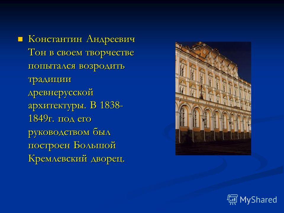 Константин Андреевич Тон в своем творчестве попытался возродить традиции древнерусской архитектуры. В 1838- 1849г. под его руководством был построен Большой Кремлевский дворец.