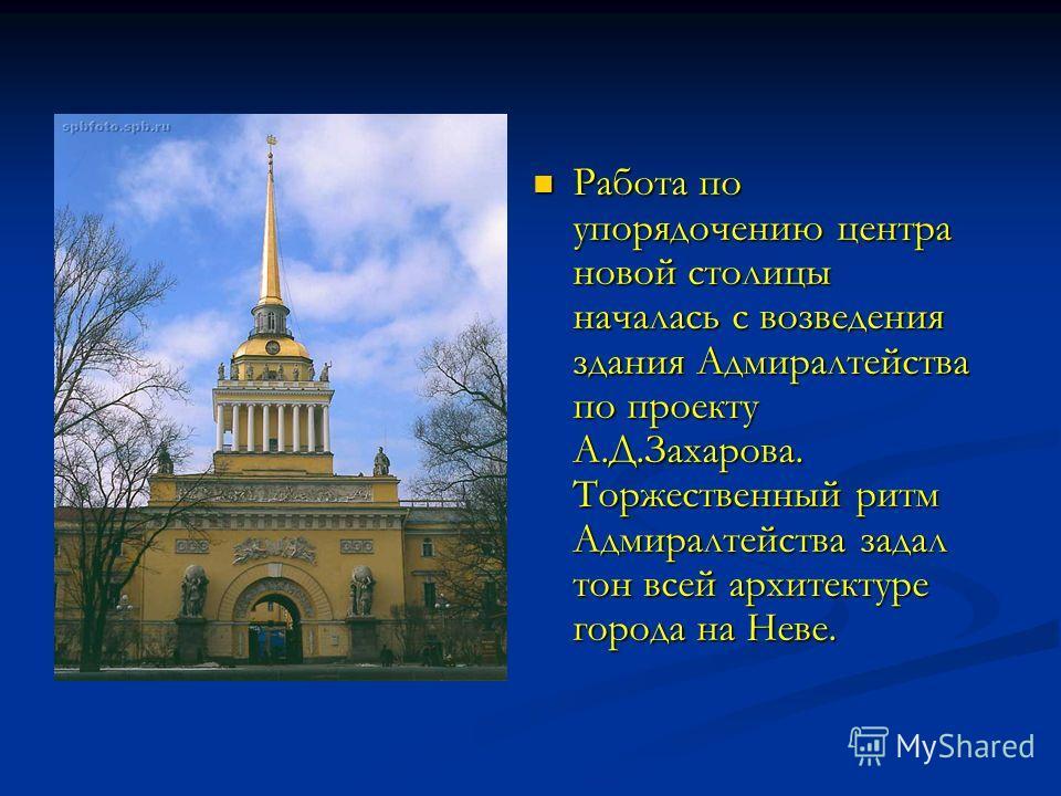 Работа по упорядочению центра новой столицы началась с возведения здания Адмиралтейства по проекту А.Д.Захарова. Торжественный ритм Адмиралтейства задал тон всей архитектуре города на Неве.
