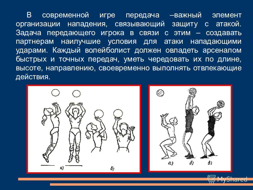 В современной игре передача –важный элемент организации нападения, связывающий защиту с атакой. Задача передающего игрока в связи с этим – создавать партнерам наилучшие условия для атаки нападающими ударами. Каждый волейболист должен овладеть арсенал