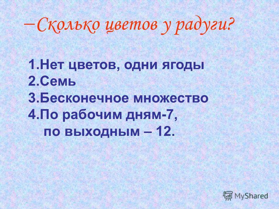 Сколько цветов у радуги? 1.Нет цветов, одни ягоды 2.Семь 3.Бесконечное множество 4.По рабочим дням-7, по выходным – 12.