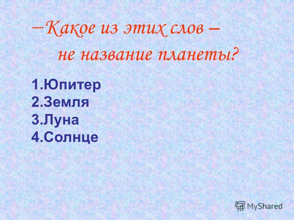 Какое из этих слов – не название планеты? 1.Юпитер 2.Земля 3.Луна 4.Солнце