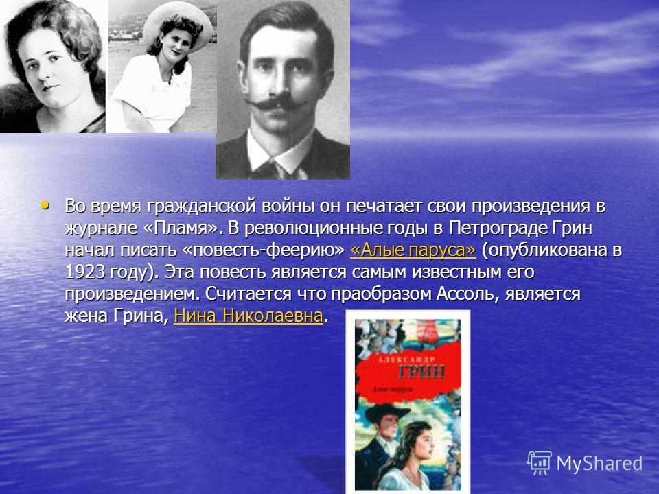 Во время гражданской войны он печатает свои произведения в журнале «Пламя». В революционные годы в Петрограде Грин начал писать «повесть-феерию» «Алые паруса» (опубликована в 1923 году). Эта повесть является самым известным его произведением. Считает