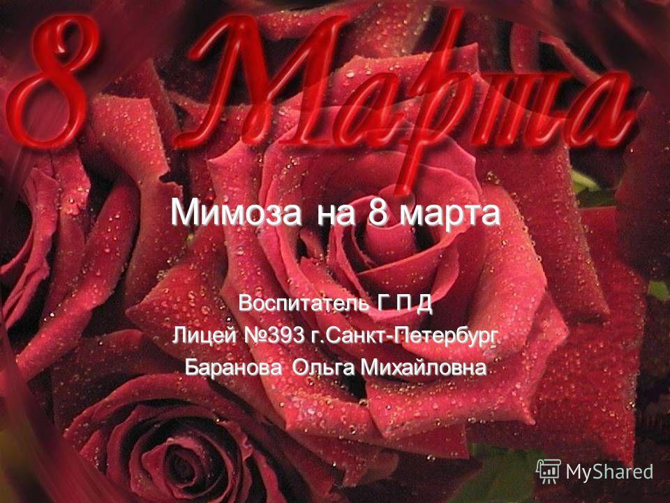 Мимоза на 8 марта Воспитатель Г П Д Лицей 393 г.Санкт-Петербург Баранова Ольга Михайловна